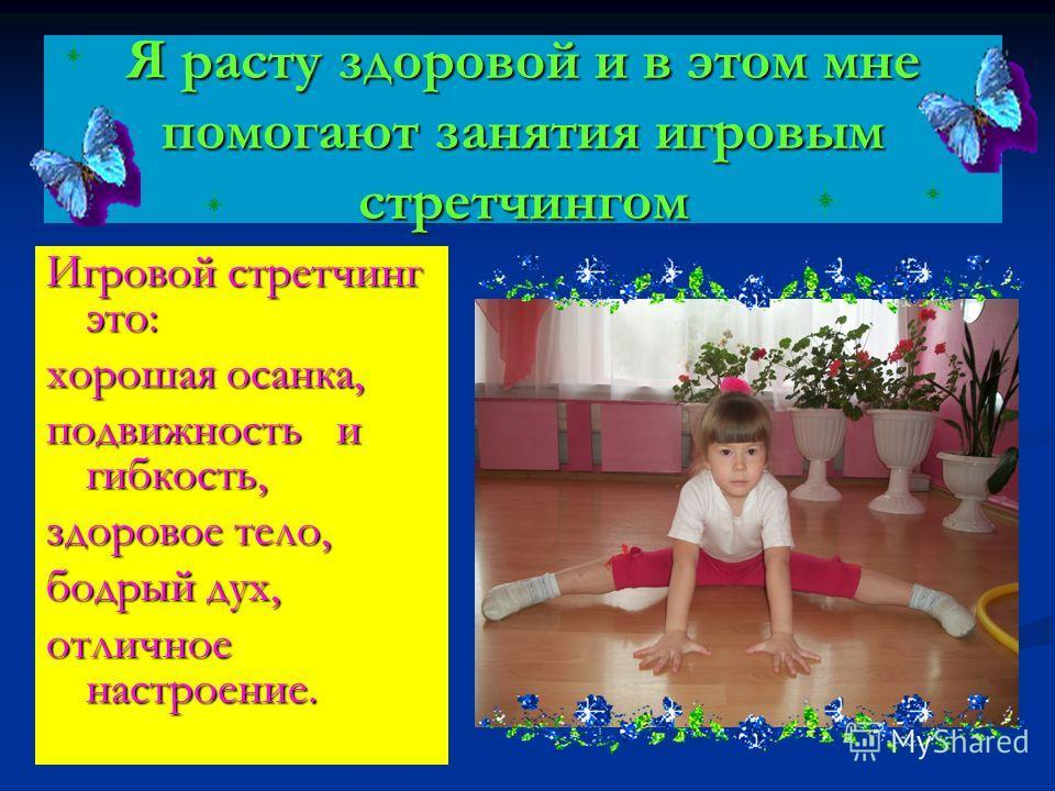 Я расту здоровой и в этом мне помогают занятия игровым стретчингом Игровой стретчинг это: хорошая осанка, подвижность и гибкость, здоровое тело, бодрый дух, отличное настроение.