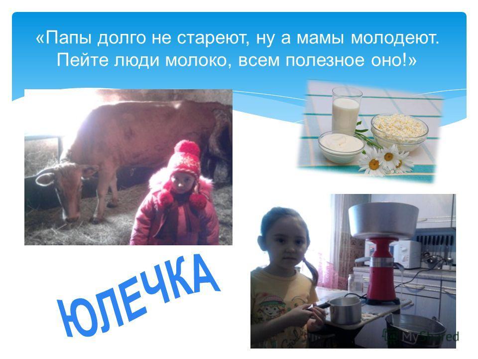 «Папы долго не стареют, ну а мамы молодеют. Пейте люди молоко, всем полезное оно!»