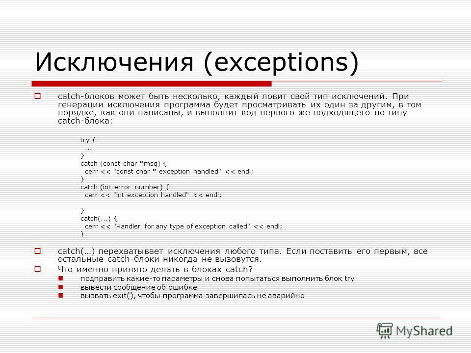 Исключения (exceptions) catch-блоков может быть несколько, каждый ловит свой тип исключений. При генерации исключения программа будет просматривать их один за другим, в том порядке, как они написаны, и выполнит код первого же подходящего по типу catc