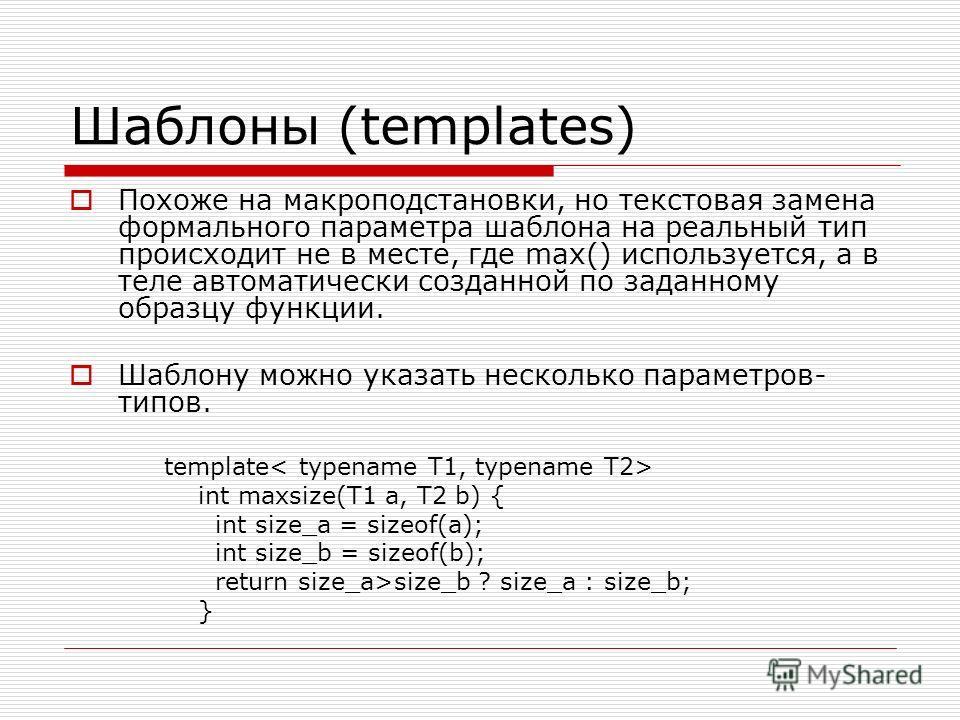 Шаблоны (templates) Похоже на макроподстановки, но текстовая замена формального параметра шаблона на реальный тип происходит не в месте, где max() используется, а в теле автоматически созданной по заданному образцу функции. Шаблону можно указать неск