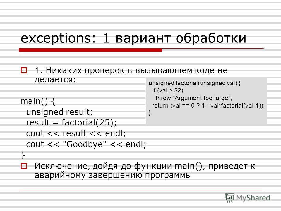exceptions: 1 вариант обработки 1. Никаких проверок в вызывающем коде не делается: main() { unsigned result; result = factorial(25); cout