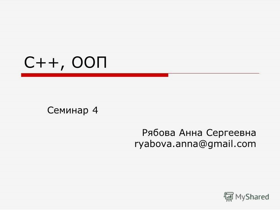 С++, ООП Семинар 4 Рябова Анна Сергеевна ryabova.anna@gmail.com
