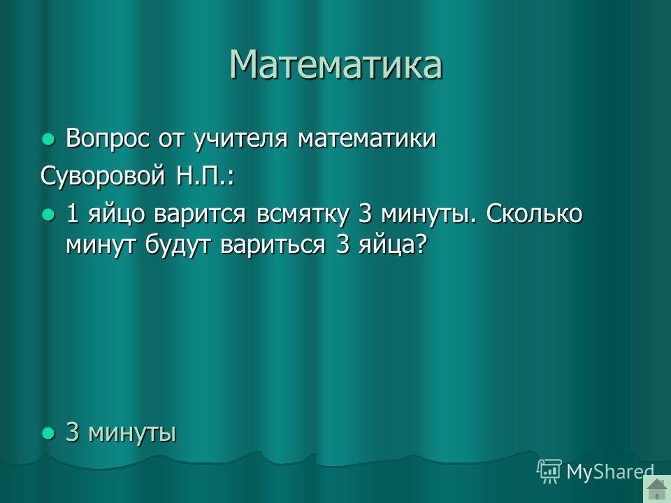Математика Вопрос от учителя математики Вопрос от учителя математики Суворовой Н.П.: 1 яйцо варится всмятку 3 минуты. Сколько минут будут вариться 3 яйца? 1 яйцо варится всмятку 3 минуты. Сколько минут будут вариться 3 яйца? 3 минуты 3 минуты