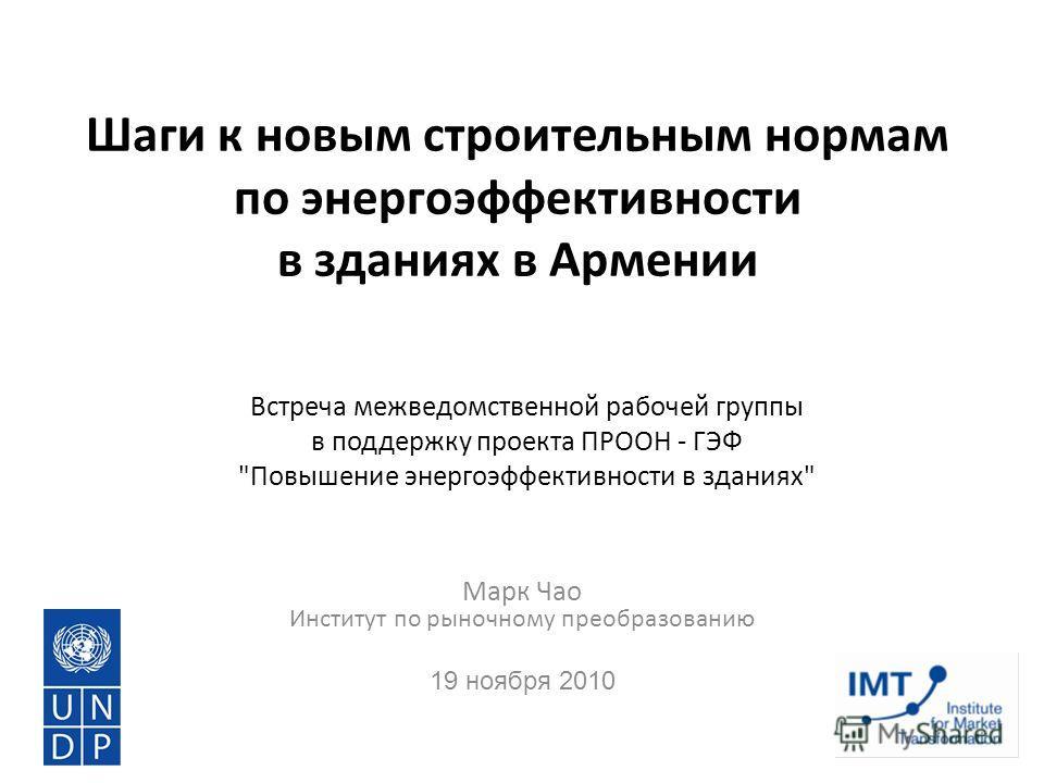 Шаги к новым строительным нормам по энергоэффективности в зданиях в Армении Марк Чао Институт по рыночному преобразованию 19 ноября 2010 Встреча межведомственной рабочей группы в поддержку проекта ПРООН - ГЭФ Повышение энергоэффективности в зданиях