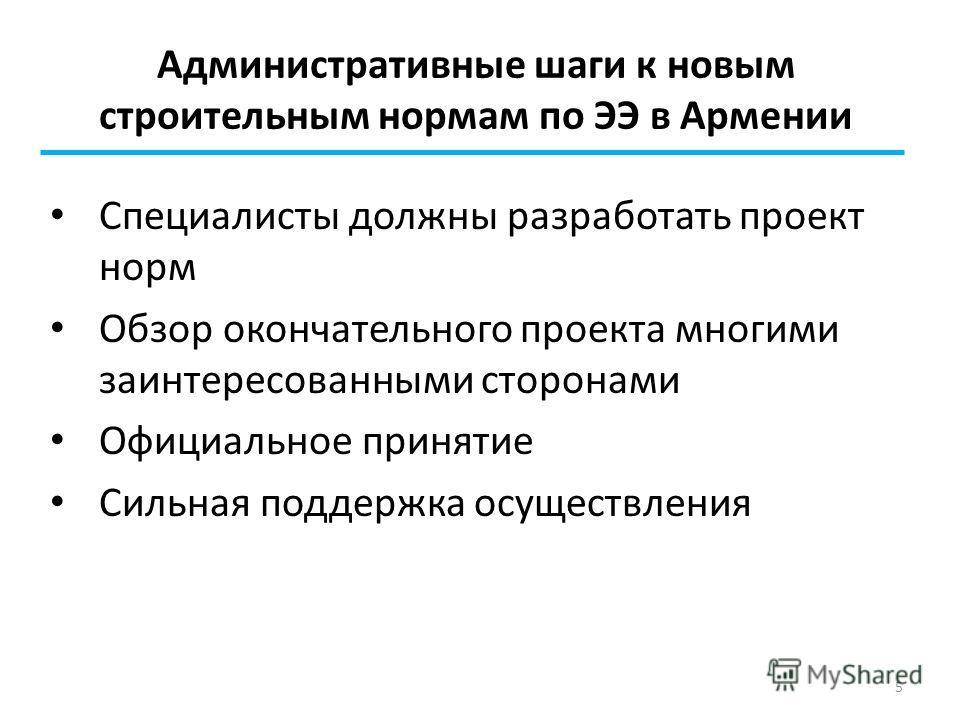 5 Административные шаги к новым строительным нормам по ЭЭ в Армении Специалисты должны разработать проект норм Обзор окончательного проекта многими заинтересованными сторонами Официальное принятие Сильная поддержка осуществления