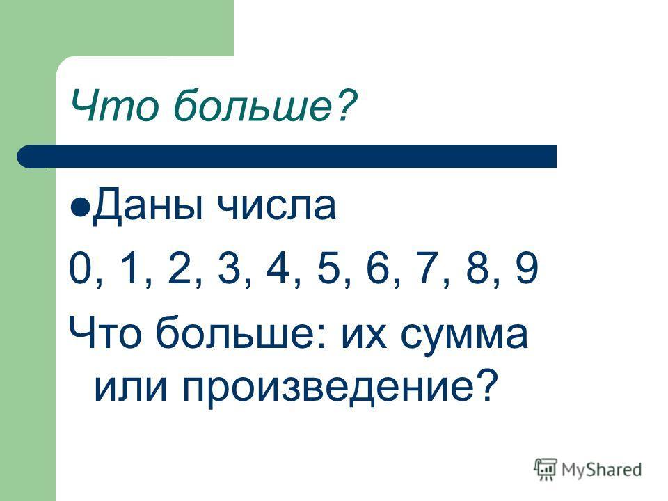 Что больше? Даны числа 0, 1, 2, 3, 4, 5, 6, 7, 8, 9 Что больше: их сумма или произведение?