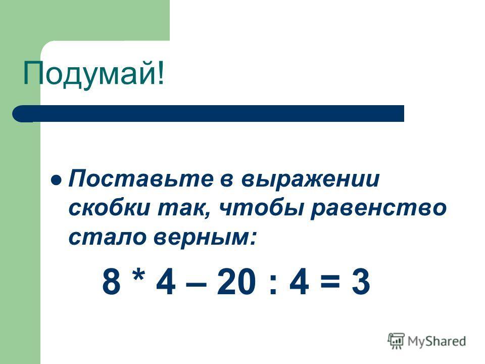 Подумай! Поставьте в выражении скобки так, чтобы равенство стало верным: 8 * 4 – 20 : 4 = 3