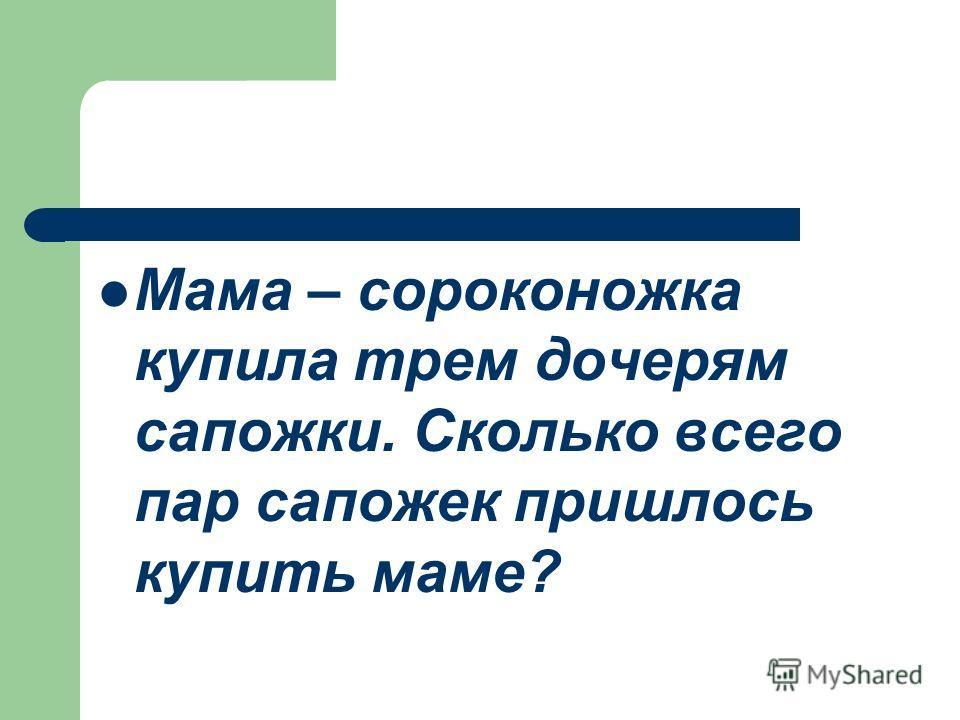 Мама – сороконожка купила трем дочерям сапожки. Сколько всего пар сапожек пришлось купить маме?