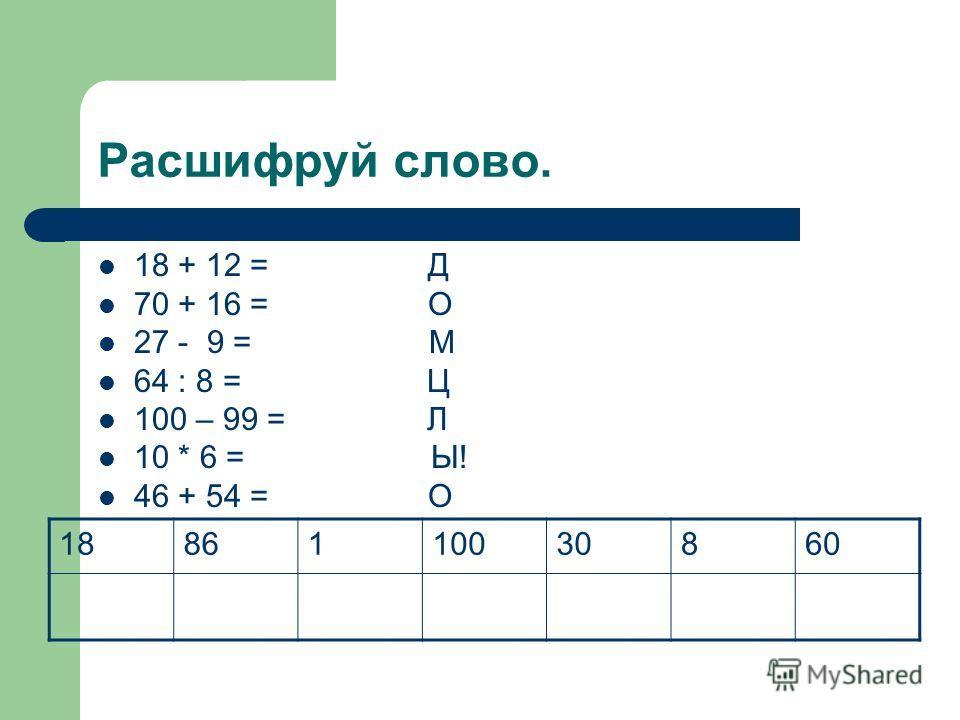 Расшифруй слово. 18 + 12 = Д 70 + 16 = О 27 - 9 = М 64 : 8 = Ц 100 – 99 = Л 10 * 6 = Ы! 46 + 54 = О 1886110030860