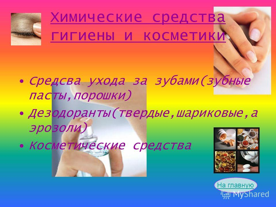 Химические средства гигиены и косметики Средсва ухода за зубами(зубные пасты,порошки) Дезодоранты(твердые,шариковые,а эрозоли) Косметические средства На главную