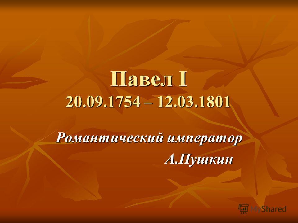 Павел I 20.09.1754 – 12.03.1801 Романтический император А.Пушкин А.Пушкин