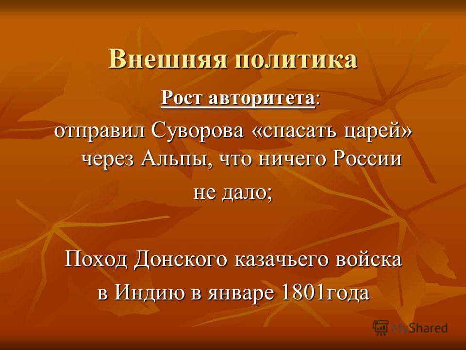 Внешняя политика Рост авторитета: Рост авторитета: отправил Суворова «спасать царей» через Альпы, что ничего России не дало; Поход Донского казачьего войска в Индию в январе 1801года