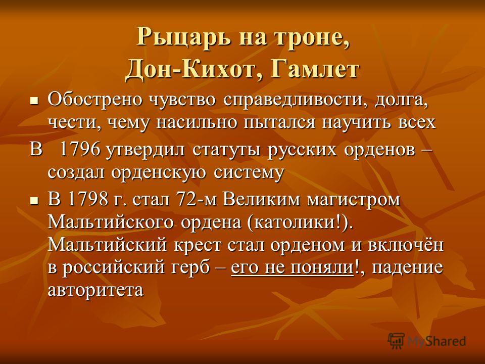 Рыцарь на троне, Дон-Кихот, Гамлет Обострено чувство справедливости, долга, чести, чему насильно пытался научить всех Обострено чувство справедливости, долга, чести, чему насильно пытался научить всех В 1796 утвердил статуты русских орденов – создал