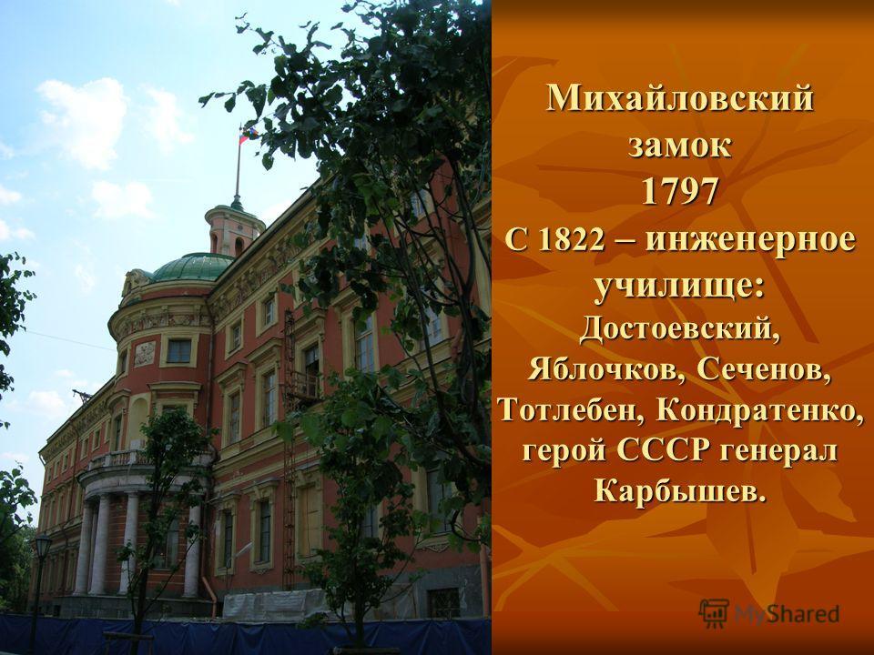 Михайловский замок 1797 С 1822 – инженерное училище: Достоевский, Яблочков, Сеченов, Тотлебен, Кондратенко, герой СССР генерал Карбышев.