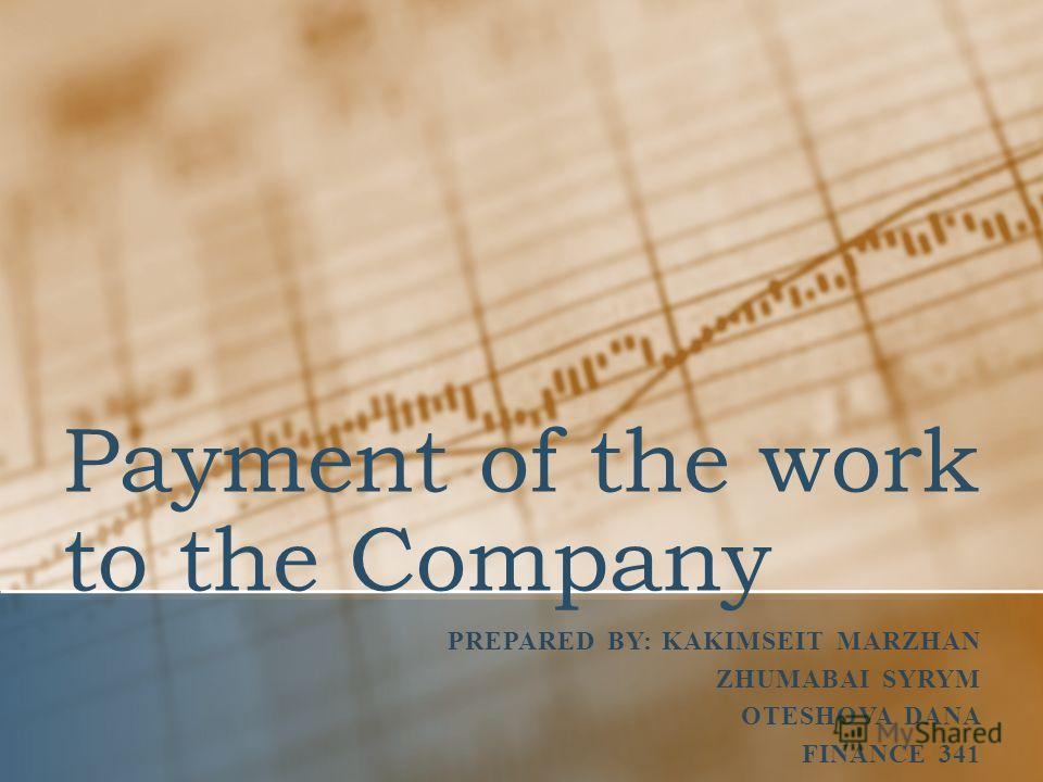 Payment of the work to the Company PREPARED BY: KAKIMSEIT MARZHAN ZHUMABAI SYRYM OTESHOVA DANA FINANCE 341