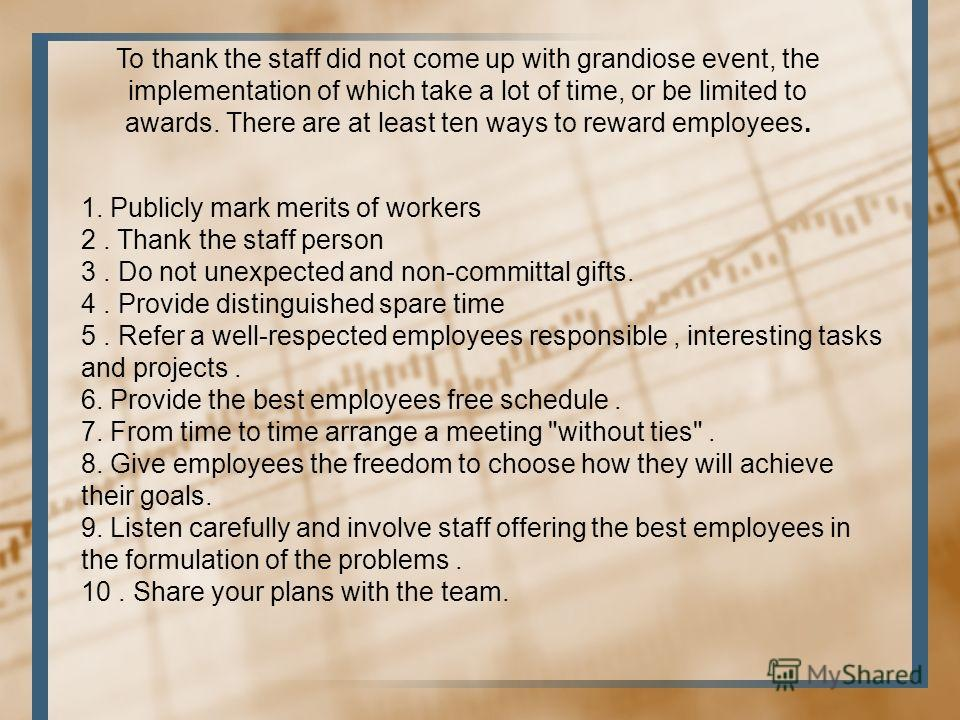 1. Publicly mark merits of workers 2. Thank the staff person 3. Do not unexpected and non-committal gifts. 4. Provide distinguished spare time 5. Refer a well-respected employees responsible, interesting tasks and projects. 6. Provide the best employ
