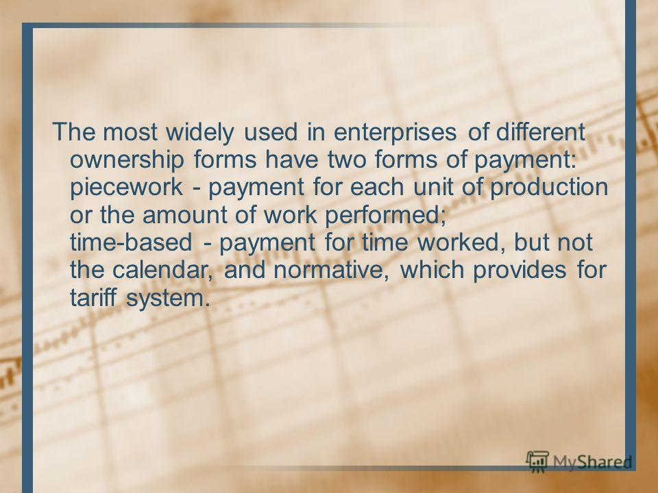 The most widely used in enterprises of different ownership forms have two forms of payment: piecework - payment for each unit of production or the amount of work performed; time-based - payment for time worked, but not the calendar, and normative, wh