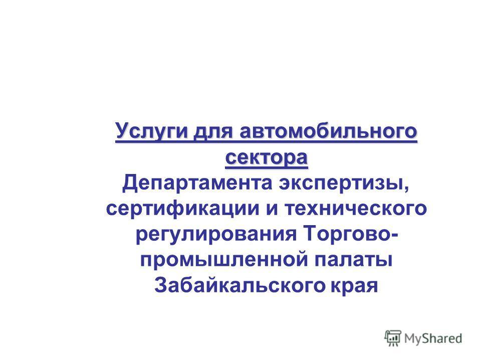 Услуги для автомобильного сектора Услуги для автомобильного сектора Департамента экспертизы, сертификации и технического регулирования Торгово- промышленной палаты Забайкальского края