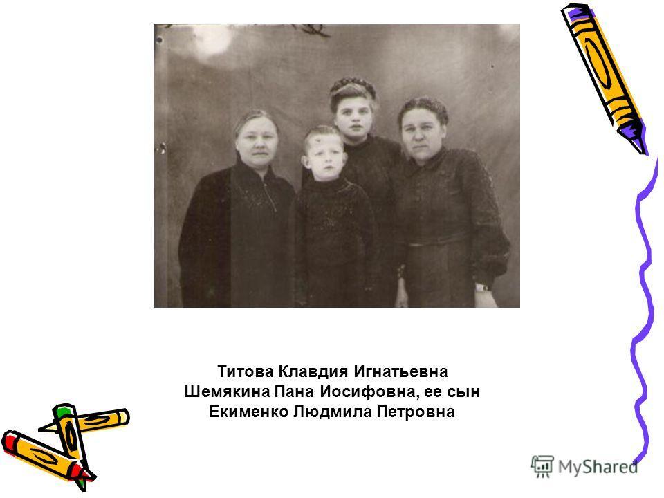 Титова Клавдия Игнатьевна Шемякина Пана Иосифовна, ее сын Екименко Людмила Петровна