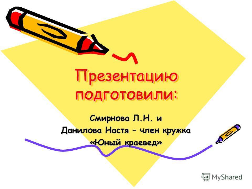 Презентацию подготовили: Презентацию подготовили: Смирнова Л.Н. и Данилова Настя – член кружка «Юный краевед»