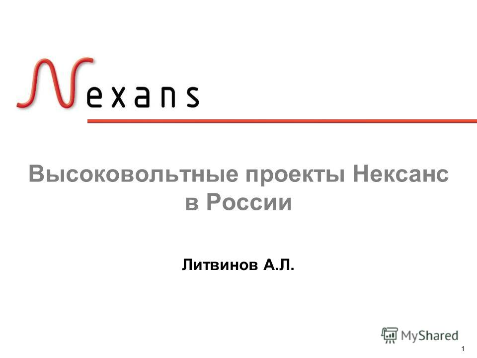 1 Высоковольтные проекты Нексанс в России Литвинов А.Л.