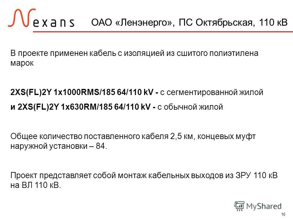 16 ОАО «Ленэнерго», ПС Октябрьская, 110 кВ В проекте применен кабель с изоляцией из сшитого полиэтилена марок 2XS(FL)2Y 1x1000RMS/185 64/110 kV - с сегментированной жилой и 2XS(FL)2Y 1x630RM/185 64/110 kV - с обычной жилой Общее количество поставленн