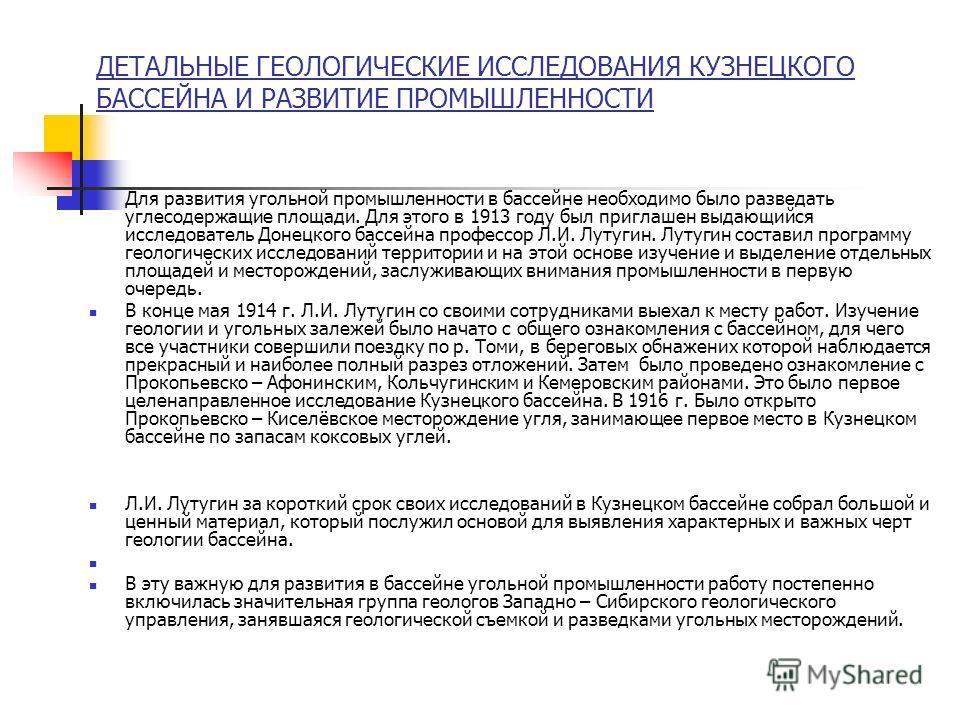 ДЕТАЛЬНЫЕ ГЕОЛОГИЧЕСКИЕ ИССЛЕДОВАНИЯ КУЗНЕЦКОГО БАССЕЙНА И РАЗВИТИЕ ПРОМЫШЛЕННОСТИ Для развития угольной промышленности в бассейне необходимо было разведать углесодержащие площади. Для этого в 1913 году был приглашен выдающийся исследователь Донецког