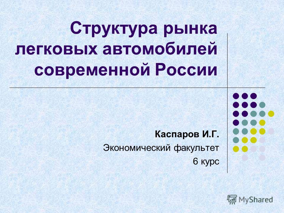 Структура рынка легковых автомобилей современной России Каспаров И.Г. Экономический факультет 6 курс