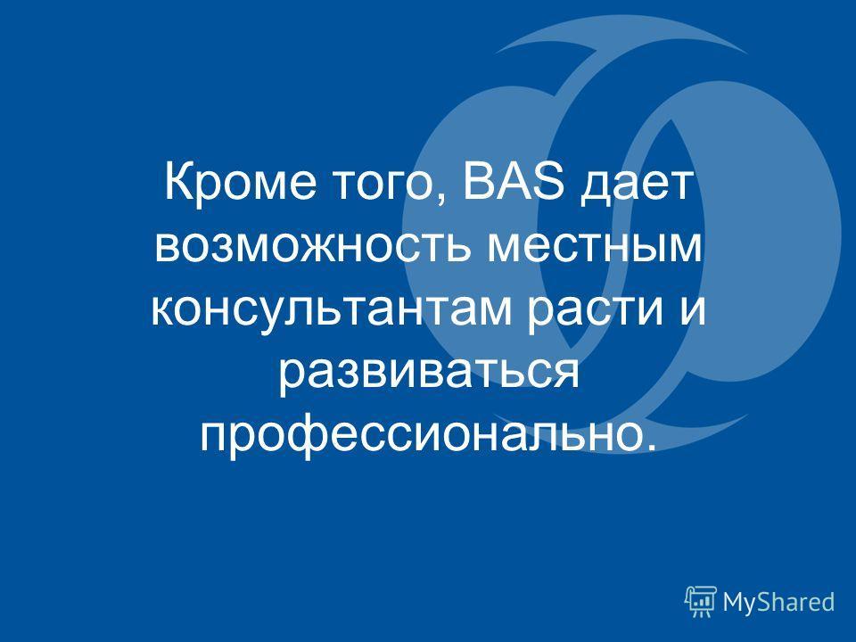 Кроме того, BAS дает возможность местным консультантам расти и развиваться профессионально.