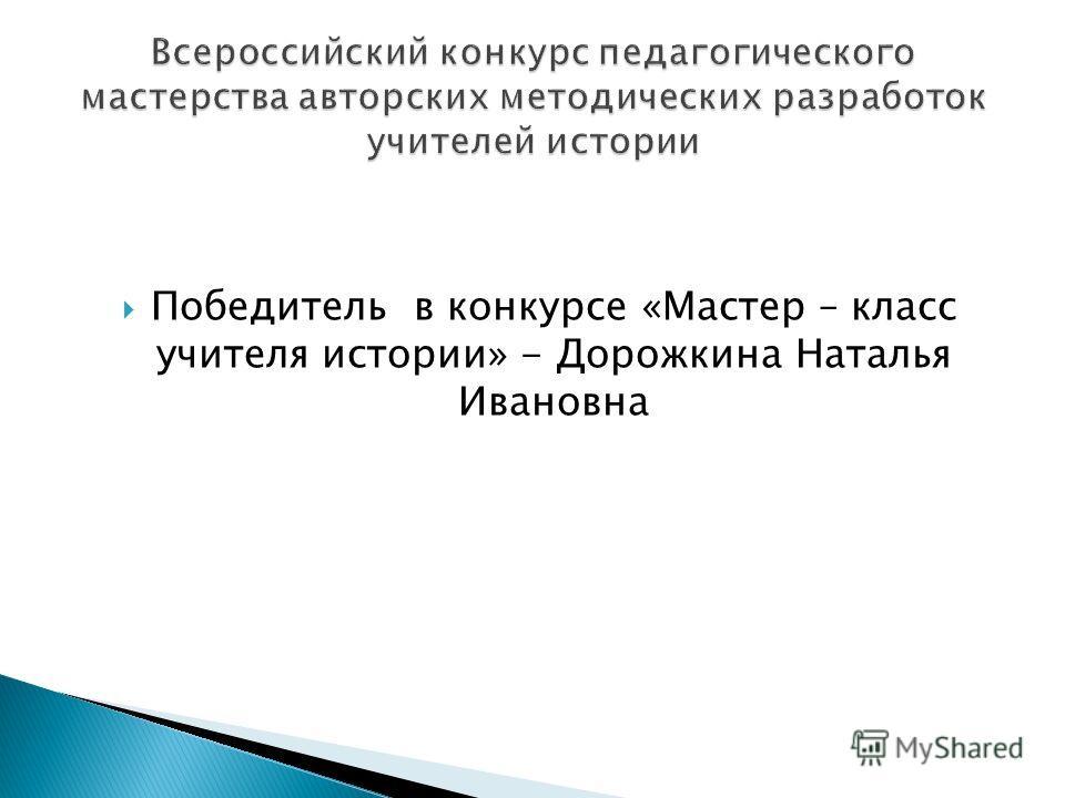 Победитель в конкурсе «Мастер – класс учителя истории» - Дорожкина Наталья Ивановна