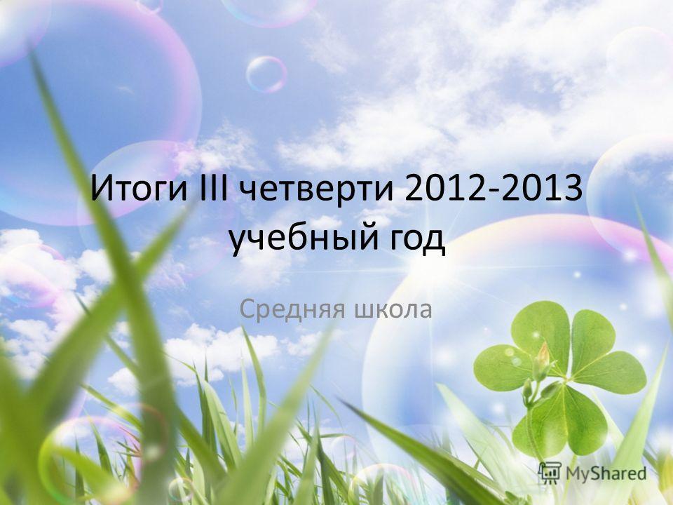 Итоги III четверти 2012-2013 учебный год Средняя школа