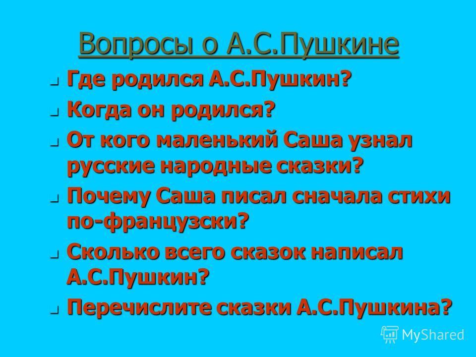 Вопросы о А.С.Пушкине Где родился А.С.Пушкин? Где родился А.С.Пушкин? Когда он родился? Когда он родился? От кого маленький Саша узнал русские народные сказки? От кого маленький Саша узнал русские народные сказки? Почему Саша писал сначала стихи по-ф