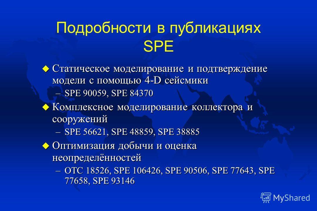 Подробности в публикациях SPE u Статическое моделирование и подтверждение модели с помощью 4-D сейсмики –SPE 90059, SPE 84370 u Комплексное моделирование коллектора и сооружений –SPE 56621, SPE 48859, SPE 38885 u Оптимизация добычи и оценка неопредел