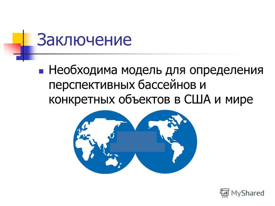 Заключение Необходима модель для определения перспективных бассейнов и конкретных объектов в США и мире