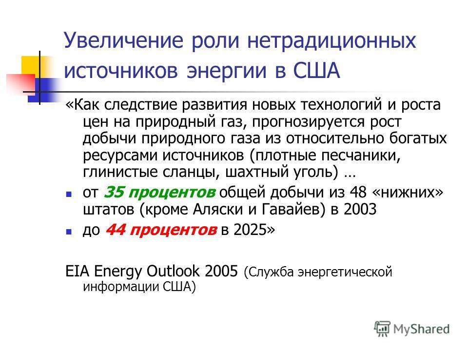 Увеличение роли нетрадиционных источников энергии в США «Как следствие развития новых технологий и роста цен на природный газ, прогнозируется рост добычи природного газа из относительно богатых ресурсами источников (плотные песчаники, глинистые сланц