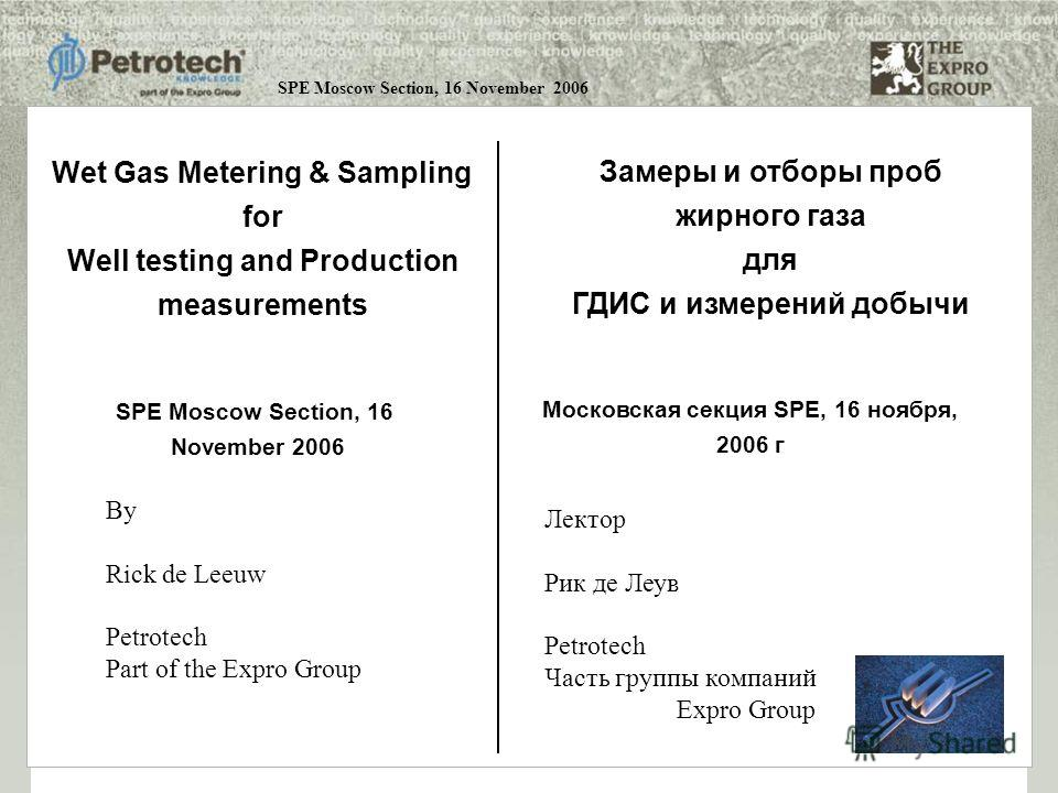 SPE Moscow Section, 16 November 2006 By Rick de Leeuw Petrotech Part of the Expro Group Wet Gas Metering & Sampling for Well testing and Production measurements SPE Moscow Section, 16 November 2006 Замеры и отборы проб жирного газа для ГДИС и измерен