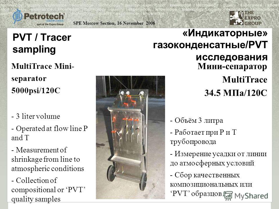 SPE Moscow Section, 16 November 2006 PVT / Tracer sampling MultiTrace Mini- separator 5000psi/120C - 3 liter volume - Operated at flow line P and T - Measurement of shrinkage from line to atmospheric conditions - Collection of compositional or PVT qu