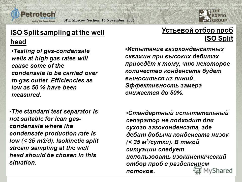 SPE Moscow Section, 16 November 2006 Testing of gas-condensate wells at high gas rates will cause some of the condensate to be carried over to gas outlet. Efficiencies as low as 50 % have been measured. The standard test separator is not suitable for
