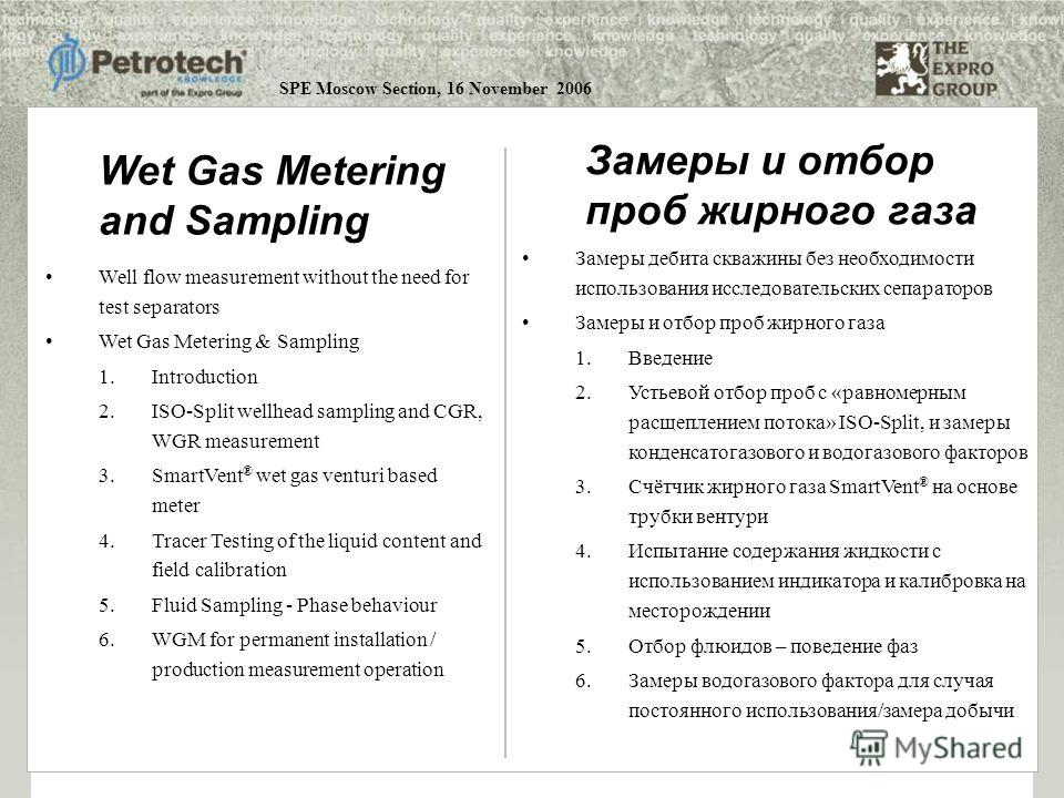 SPE Moscow Section, 16 November 2006 Well flow measurement without the need for test separators Wet Gas Metering & Sampling 1.Introduction 2.ISO-Split wellhead sampling and CGR, WGR measurement 3.SmartVent ® wet gas venturi based meter 4.Tracer Testi