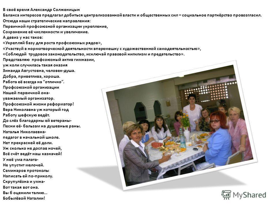 В своё время Александр Солженицын Баланса интересов предлагал добиться централизованной власти и общественных сил – социальное партнёрство провозгласил. Отсюда наши стратегические направления: Первичной профсоюзной организации укрепление, Сохранение