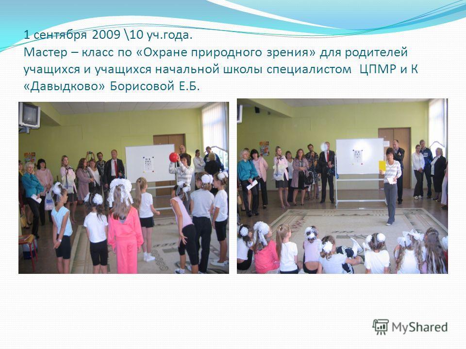 1 сентября 2009 \10 уч.года. Мастер – класс по «Охране природного зрения» для родителей учащихся и учащихся начальной школы специалистом ЦПМР и К «Давыдково» Борисовой Е.Б.