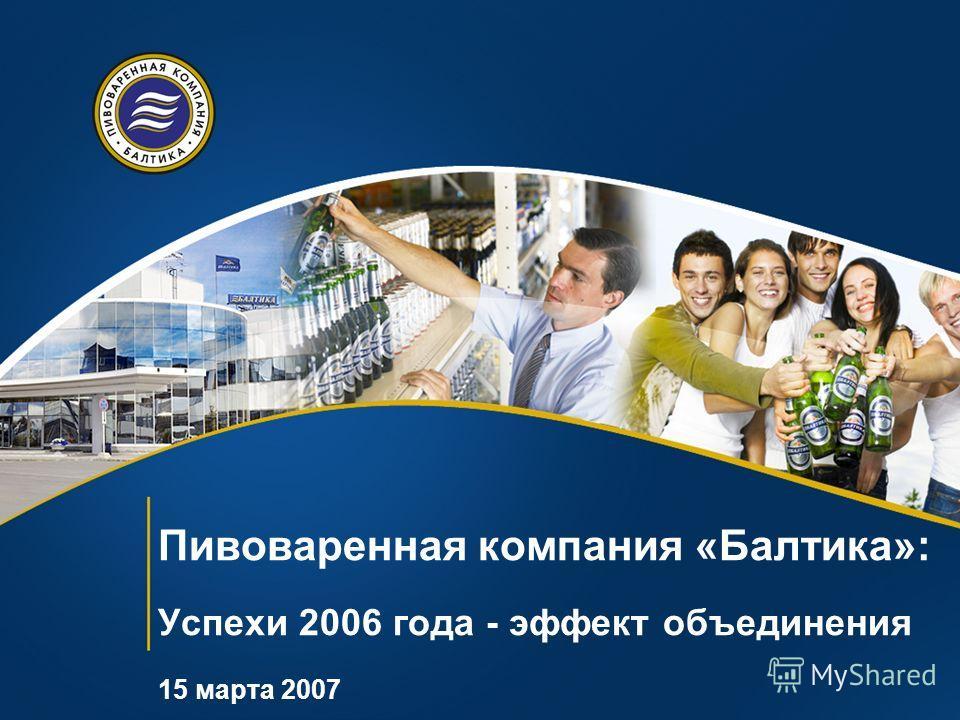 Пивоваренная компания «Балтика»: Успехи 2006 года - эффект объединения 15 марта 2007