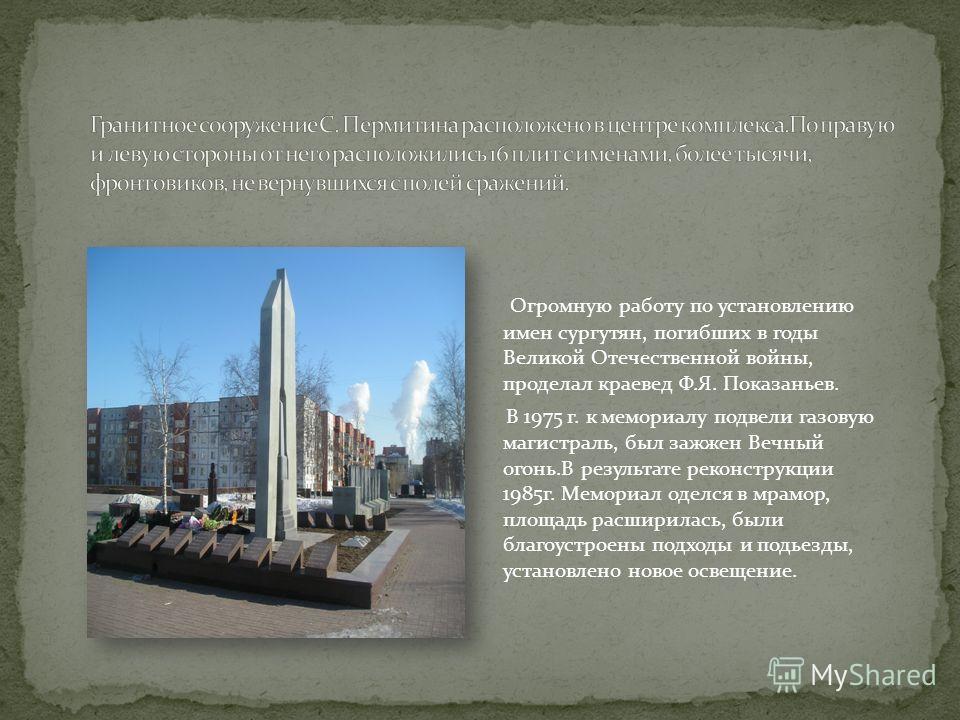 Огромную работу по установлению имен сургутян, погибших в годы Великой Отечественной войны, проделал краевед Ф.Я. Показаньев. В 1975 г. к мемориалу подвели газовую магистраль, был зажжен Вечный огонь.В результате реконструкции 1985г. Мемориал оделся
