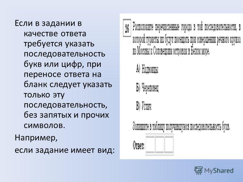 Если в задании в качестве ответа требуется указать последовательность букв или цифр, при переносе ответа на бланк следует указать только эту последовательность, без запятых и прочих символов. Например, если задание имеет вид: