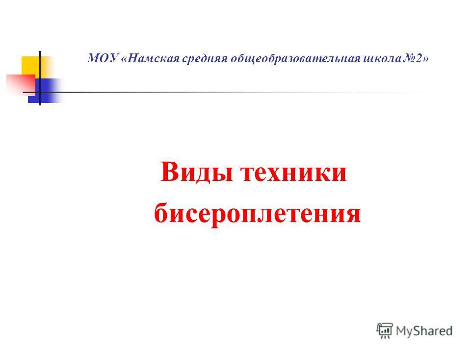 МОУ «Намская средняя общеобразовательная школа 2» Виды техники бисероплетения