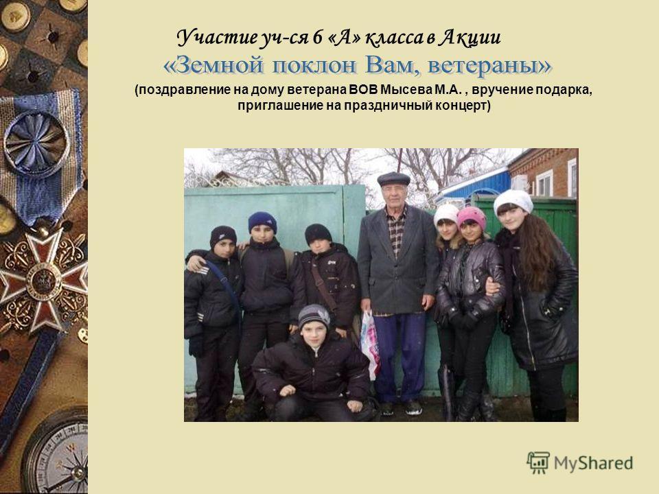 Участие уч-ся 6 «А» класса в Акции (поздравление на дому ветерана ВОВ Мысева М.А., вручение подарка, приглашение на праздничный концерт)