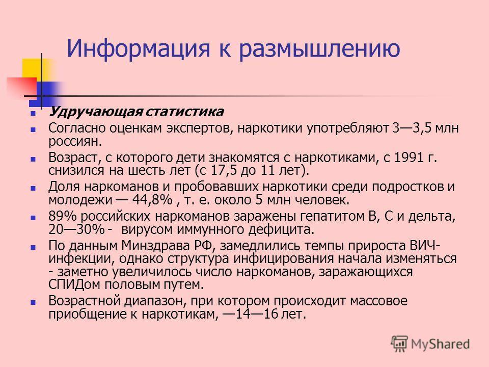 Информация к размышлению Удручающая статистика Согласно оценкам экспертов, наркотики употребляют 33,5 млн россиян. Возраст, с которого дети знакомятся с наркотиками, с 1991 г. снизился на шесть лет (с 17,5 до 11 лет). Доля наркоманов и пробовавших