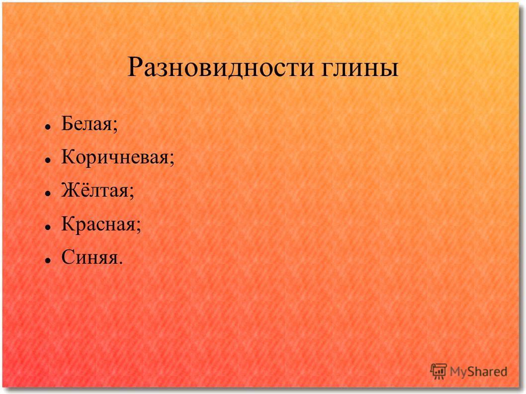 Разновидности глины Белая; Коричневая; Жёлтая; Красная; Синяя.