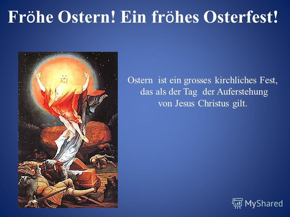 Ostern ist ein grosses kirchliches Fest, das als der Tag der Auferstehung von Jesus Christus gilt. Fr ö he Ostern! Ein fr ö hes Osterfest!