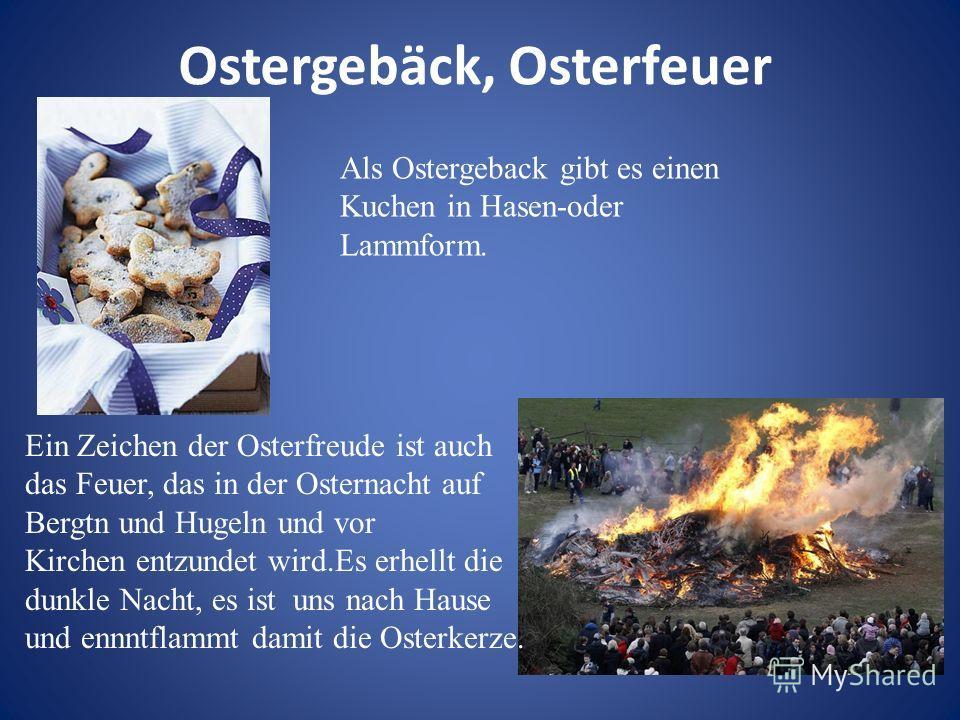 Ostergebäck, Osterfeuer Als Ostergeback gibt es einen Kuchen in Hasen-oder Lammform. Ein Zeichen der Osterfreude ist auch das Feuer, das in der Osternacht auf Bergtn und Hugeln und vor Kirchen entzundet wird.Es erhellt die dunkle Nacht, es ist uns na